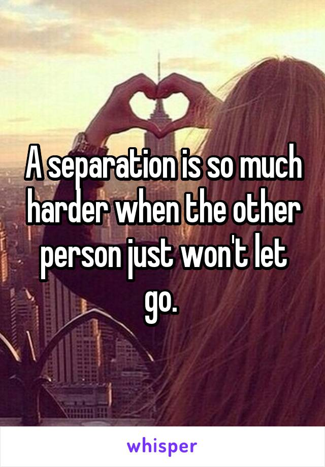 A separation is so much harder when the other person just won't let go.