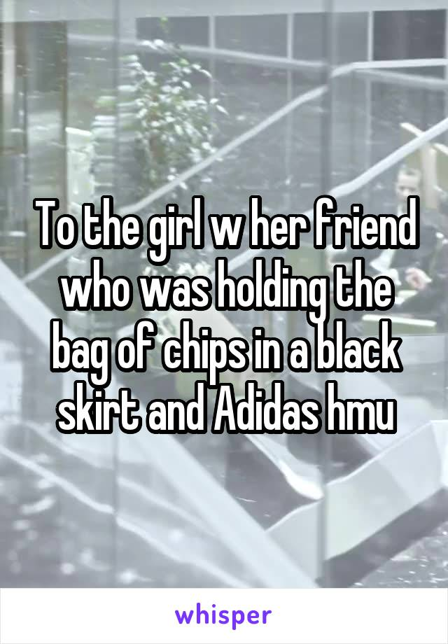 To the girl w her friend who was holding the bag of chips in a black skirt and Adidas hmu