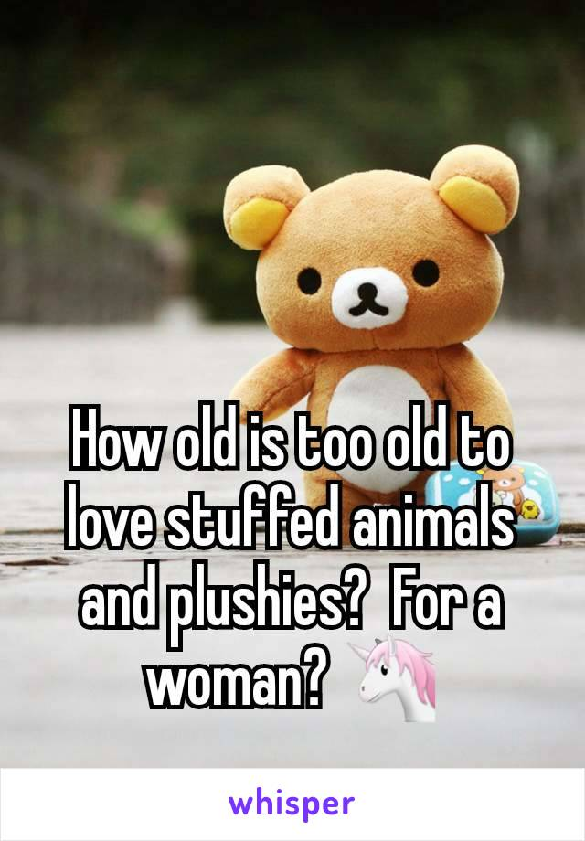 How old is too old to love stuffed animals and plushies?  For a woman? 🦄