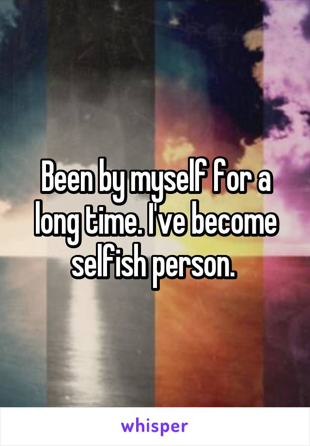 Been by myself for a long time. I've become selfish person.