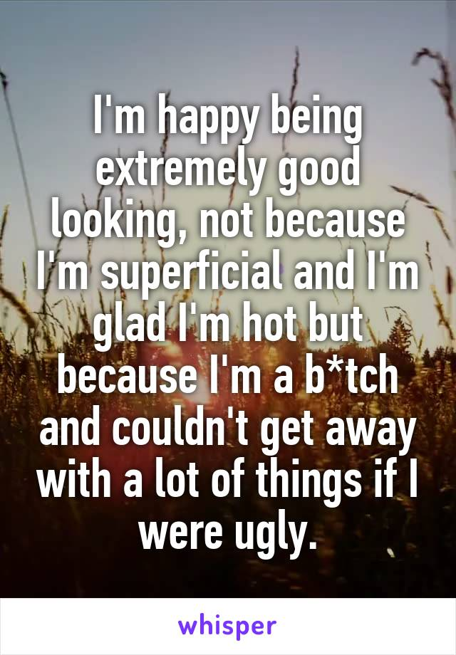 I'm happy being extremely good looking, not because I'm superficial and I'm glad I'm hot but because I'm a b*tch and couldn't get away with a lot of things if I were ugly.