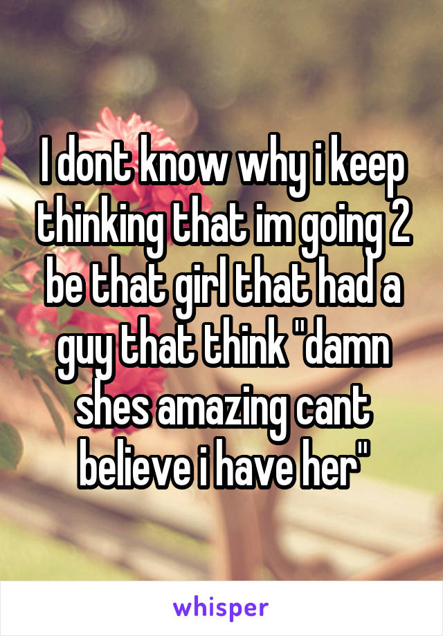 """I dont know why i keep thinking that im going 2 be that girl that had a guy that think """"damn shes amazing cant believe i have her"""""""