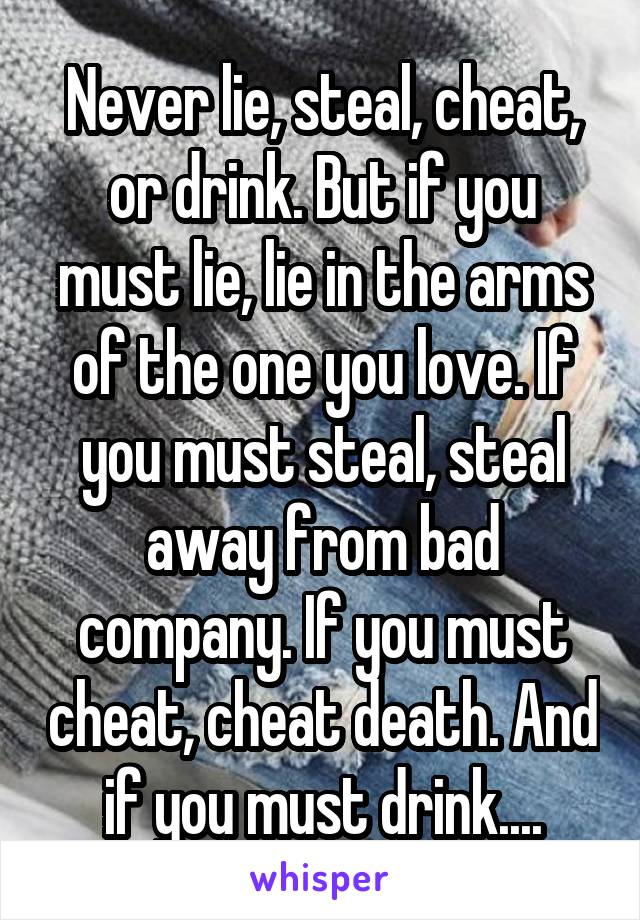 Never lie, steal, cheat, or drink. But if you must lie, lie in the arms of the one you love. If you must steal, steal away from bad company. If you must cheat, cheat death. And if you must drink....