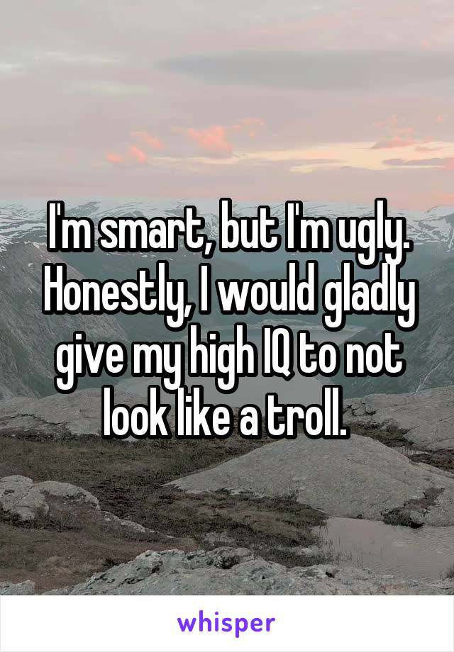 I'm smart, but I'm ugly. Honestly, I would gladly give my high IQ to not look like a troll.
