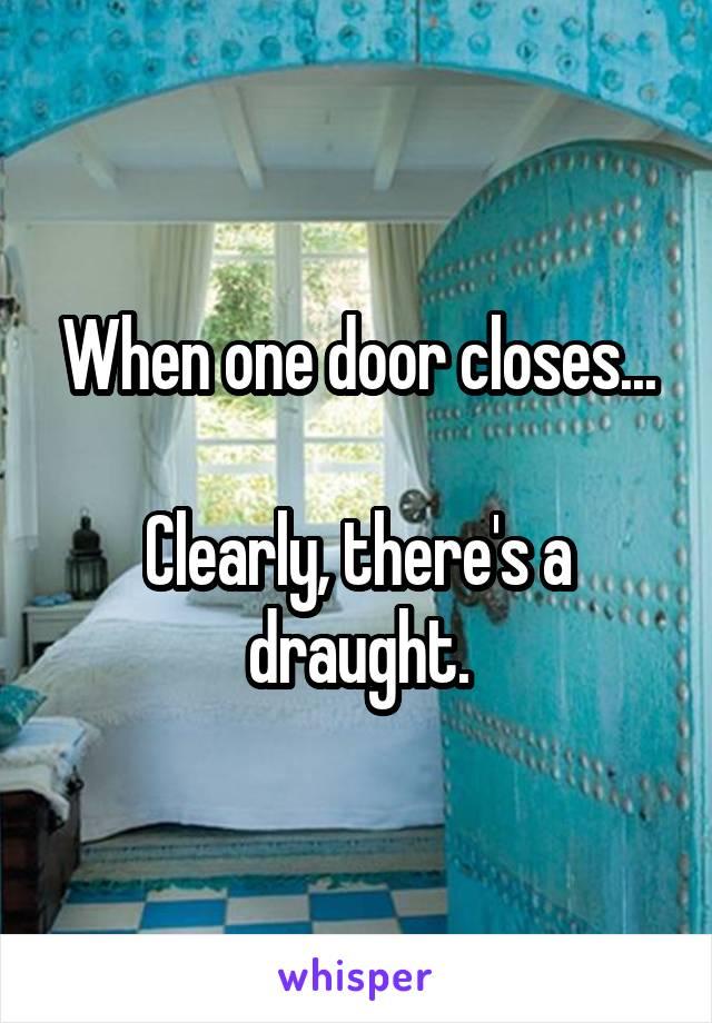 When one door closes...  Clearly, there's a draught.