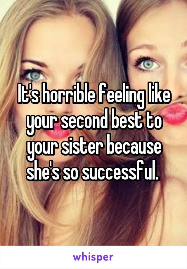 It's horrible feeling like your second best to your sister because she's so successful.