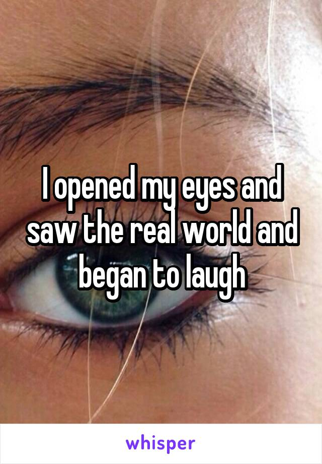I opened my eyes and saw the real world and began to laugh