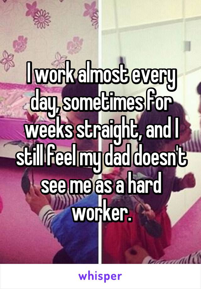 I work almost every day, sometimes for weeks straight, and I still feel my dad doesn't see me as a hard worker.