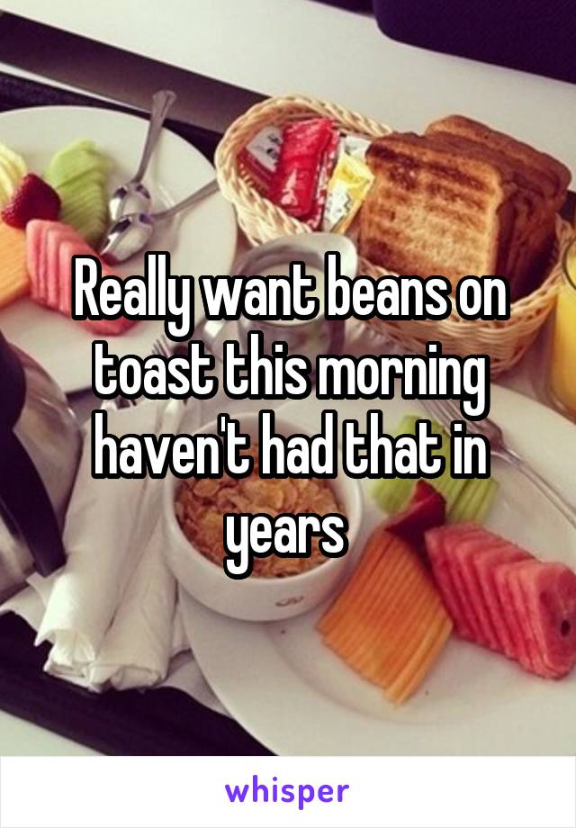 Really want beans on toast this morning haven't had that in years