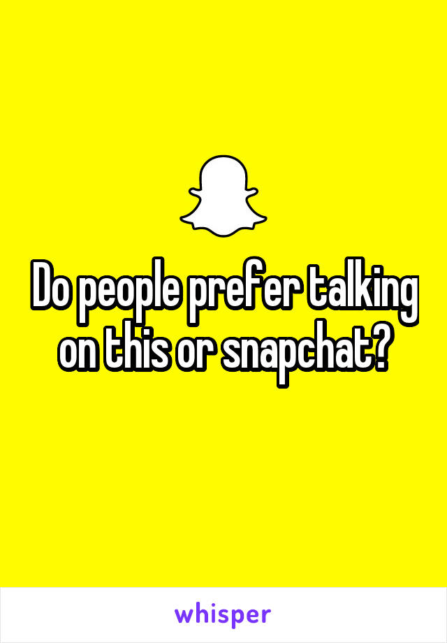 Do people prefer talking on this or snapchat?