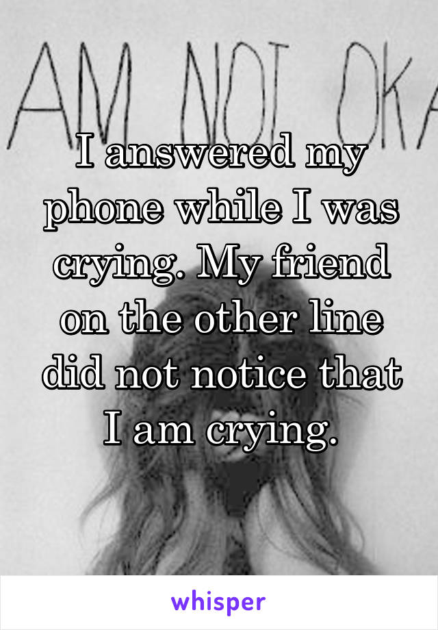 I answered my phone while I was crying. My friend on the other line did not notice that I am crying.