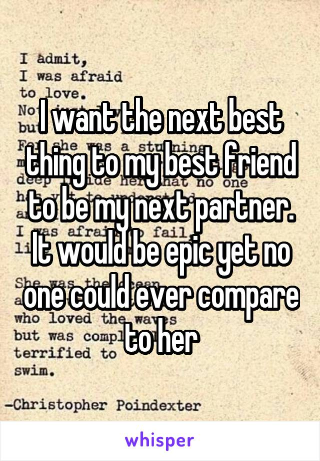 I want the next best thing to my best friend to be my next partner. It would be epic yet no one could ever compare to her