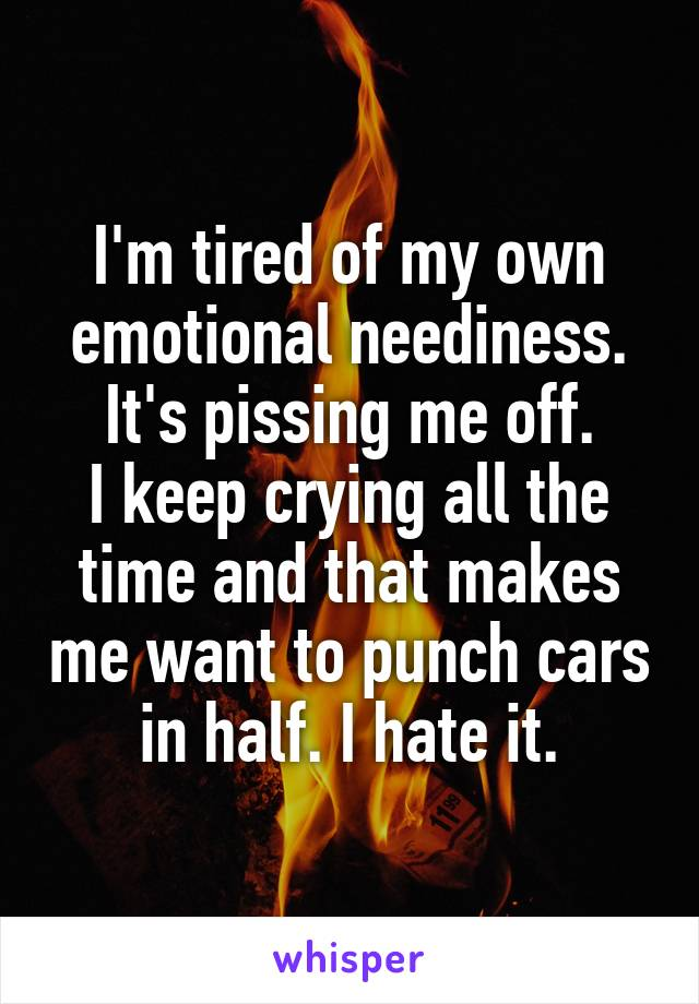 I'm tired of my own emotional neediness. It's pissing me off. I keep crying all the time and that makes me want to punch cars in half. I hate it.