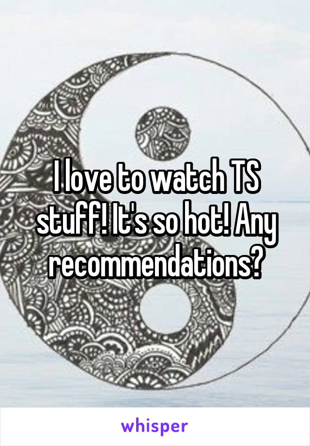 I love to watch TS stuff! It's so hot! Any recommendations?