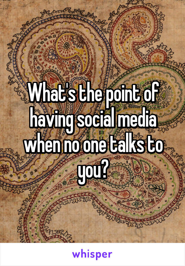 What's the point of having social media when no one talks to you?