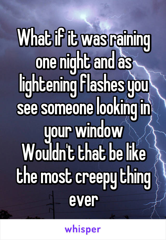 What if it was raining one night and as lightening flashes you see someone looking in your window Wouldn't that be like the most creepy thing ever