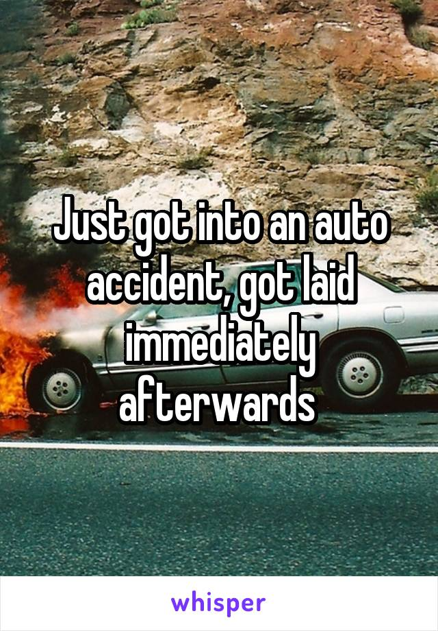Just got into an auto accident, got laid immediately afterwards