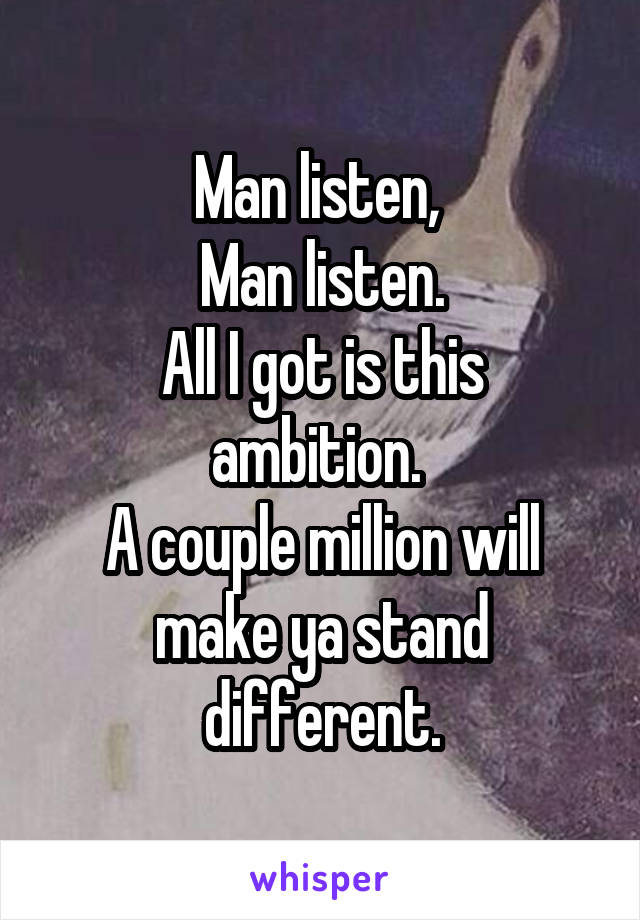 Man listen,  Man listen. All I got is this ambition.  A couple million will make ya stand different.