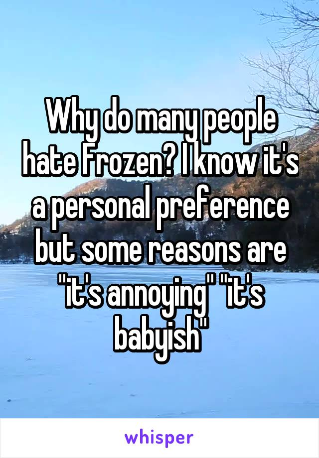 """Why do many people hate Frozen? I know it's a personal preference but some reasons are """"it's annoying"""" """"it's babyish"""""""