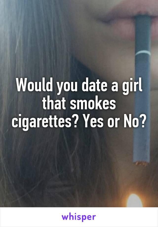 Would you date a girl that smokes cigarettes? Yes or No?