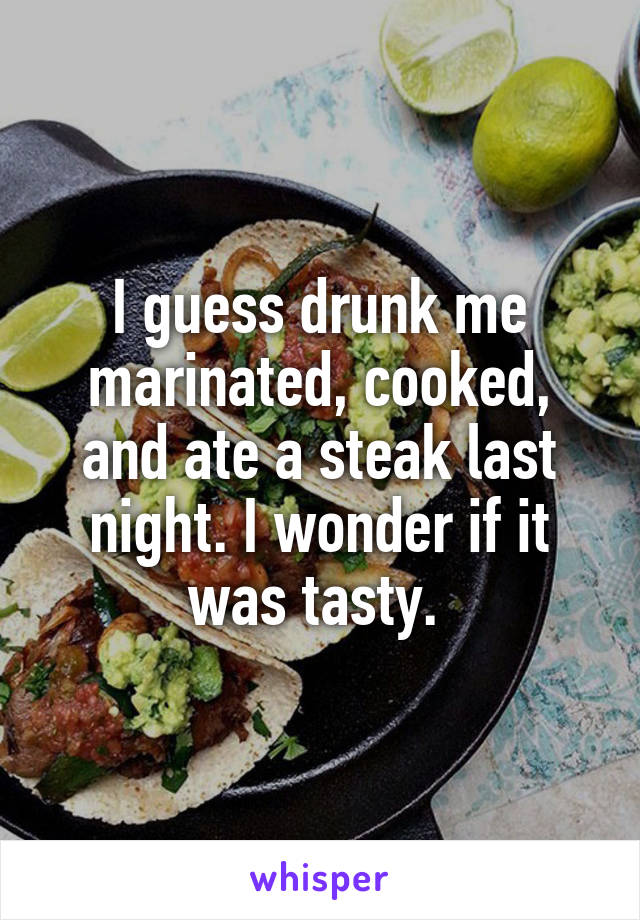 I guess drunk me marinated, cooked, and ate a steak last night. I wonder if it was tasty.