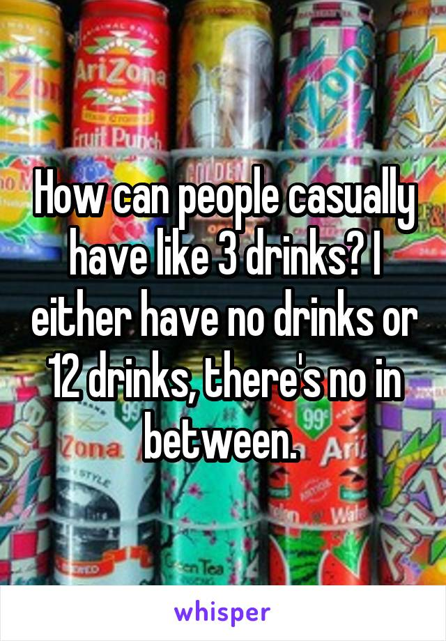 How can people casually have like 3 drinks? I either have no drinks or 12 drinks, there's no in between.