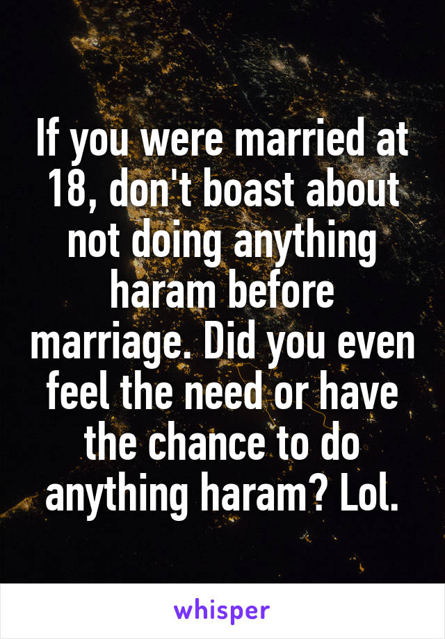 If you were married at 18, don't boast about not doing anything haram before marriage. Did you even feel the need or have the chance to do anything haram? Lol.
