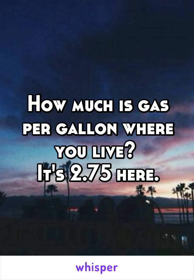 How much is gas per gallon where you live?  It's 2.75 here.