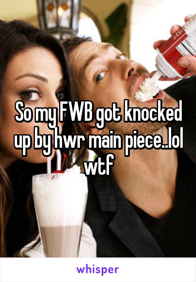 So my FWB got knocked up by hwr main piece..lol wtf
