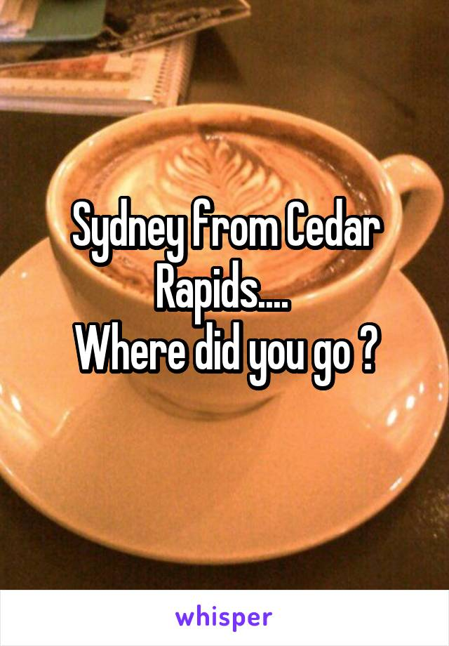 Sydney from Cedar Rapids....  Where did you go ?