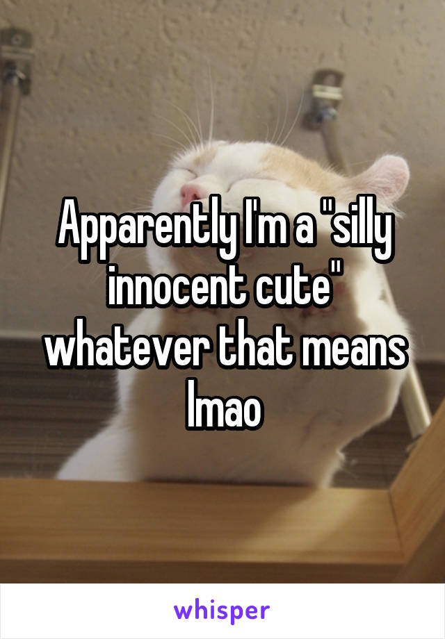 """Apparently I'm a """"silly innocent cute"""" whatever that means lmao"""