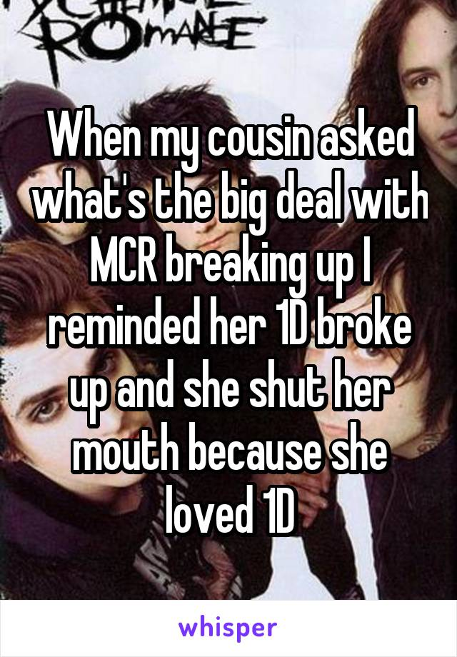 When my cousin asked what's the big deal with MCR breaking up I reminded her 1D broke up and she shut her mouth because she loved 1D