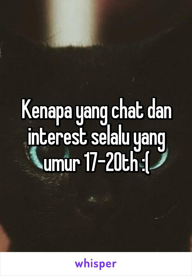 Kenapa yang chat dan interest selalu yang umur 17-20th :(