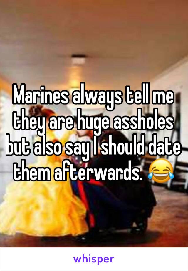 Marines always tell me they are huge assholes but also say I should date them afterwards. 😂