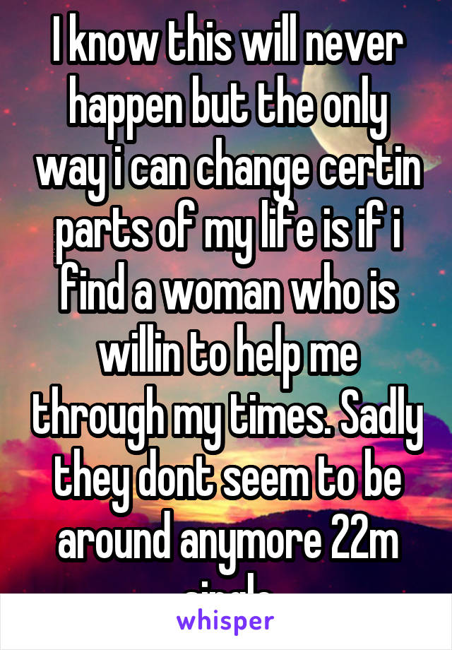 I know this will never happen but the only way i can change certin parts of my life is if i find a woman who is willin to help me through my times. Sadly they dont seem to be around anymore 22m single