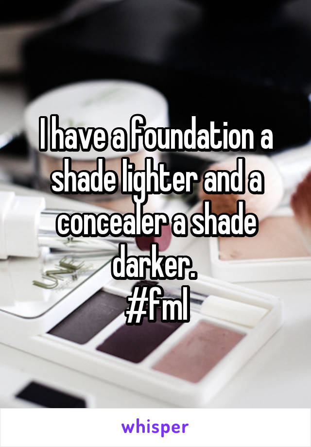 I have a foundation a shade lighter and a concealer a shade darker.  #fml