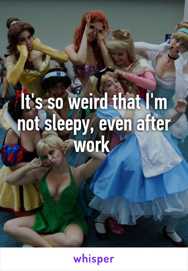 It's so weird that I'm not sleepy, even after work