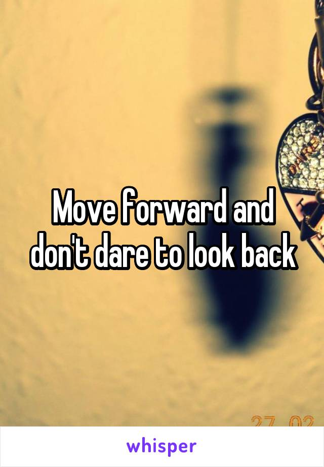 Move forward and don't dare to look back