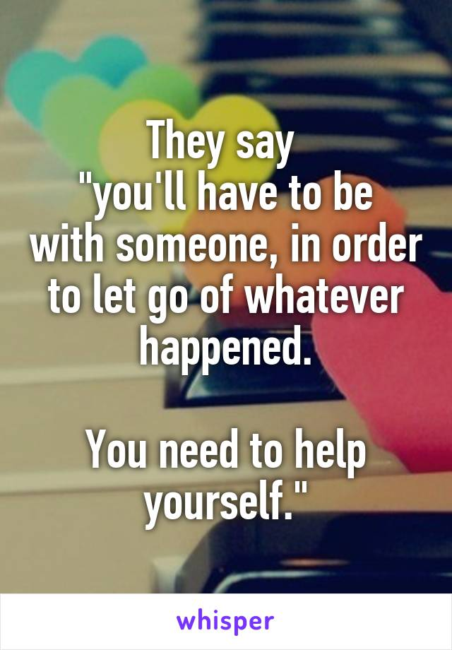"""They say  """"you'll have to be with someone, in order to let go of whatever happened.  You need to help yourself."""""""