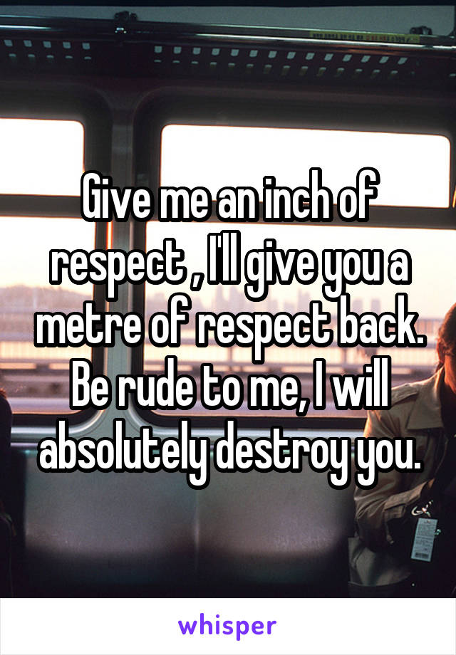 Give me an inch of respect , I'll give you a metre of respect back. Be rude to me, I will absolutely destroy you.