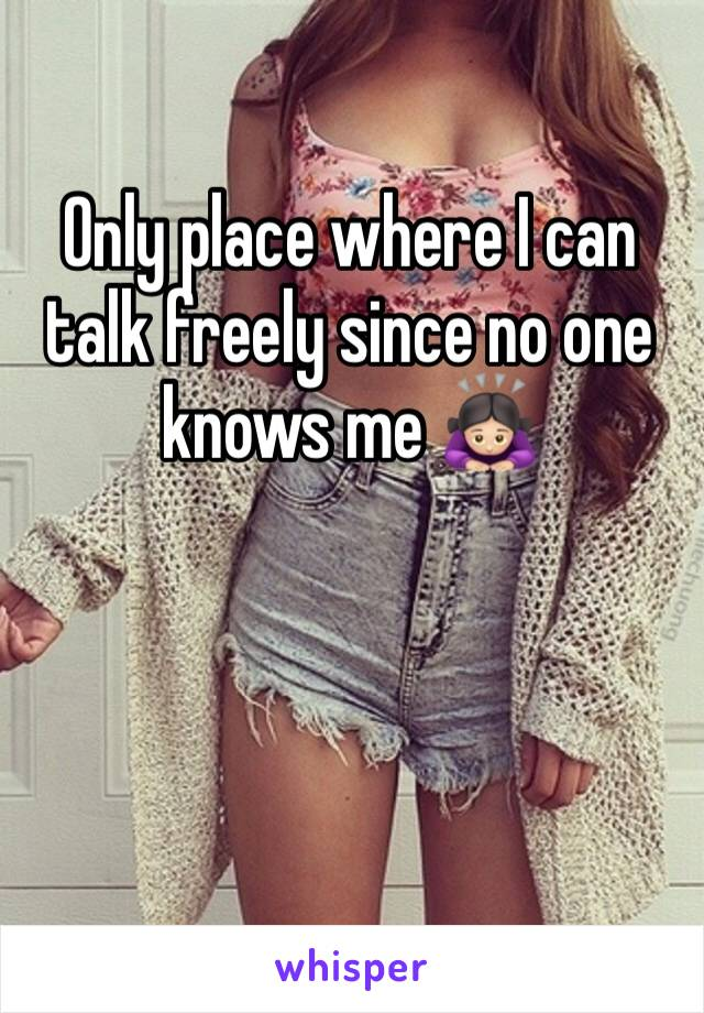 Only place where I can talk freely since no one knows me 🙇🏻‍♀️