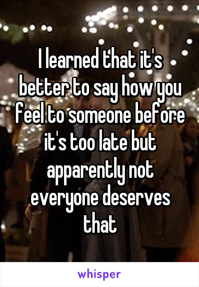 I learned that it's better to say how you feel to someone before it's too late but apparently not everyone deserves that