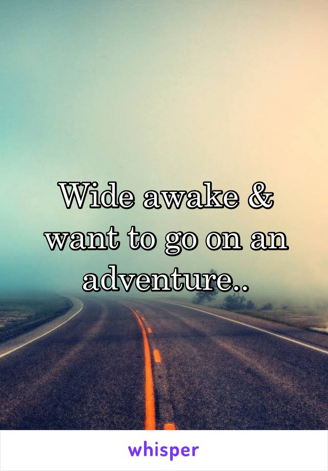 Wide awake & want to go on an adventure..
