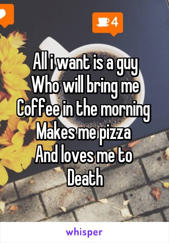 All i want is a guy Who will bring me Coffee in the morning  Makes me pizza  And loves me to  Death