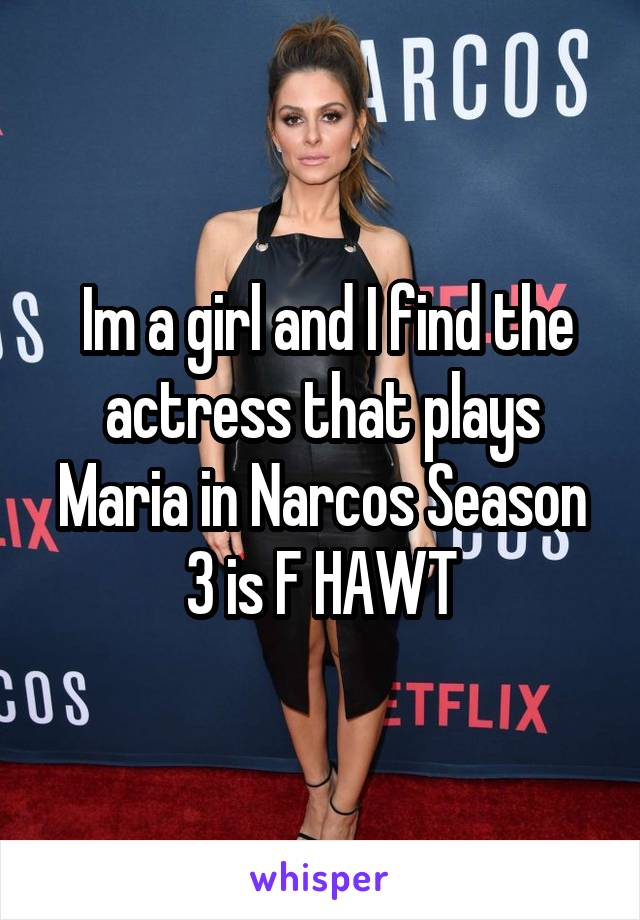 Im a girl and I find the actress that plays Maria in Narcos Season 3 is F HAWT