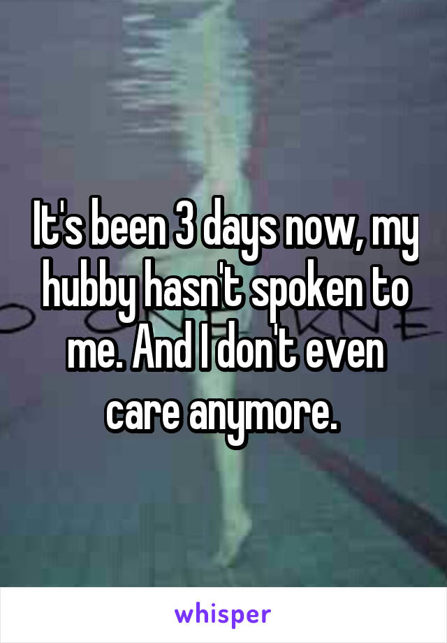 It's been 3 days now, my hubby hasn't spoken to me. And I don't even care anymore.