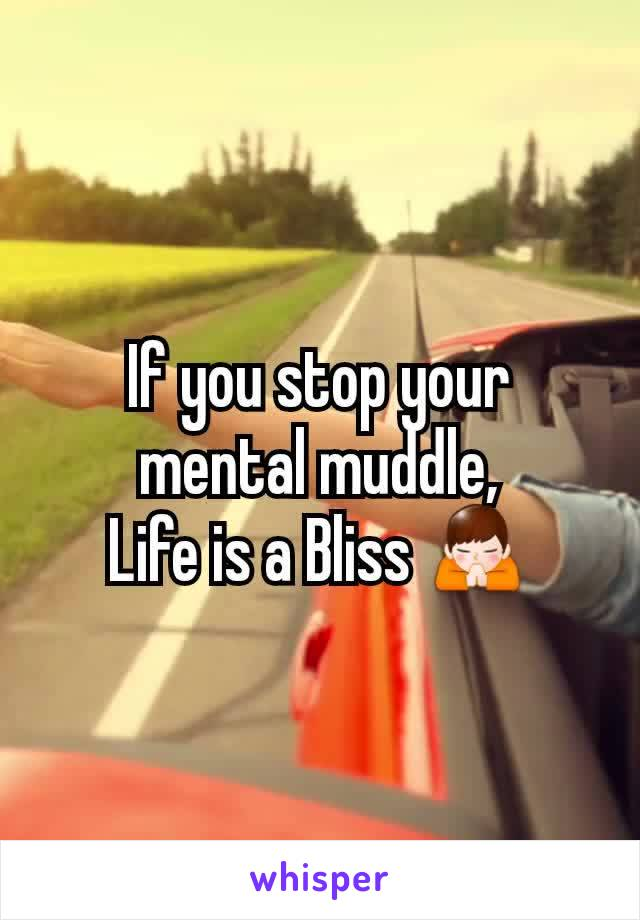 If you stop your mental muddle, Life is a Bliss 🙏