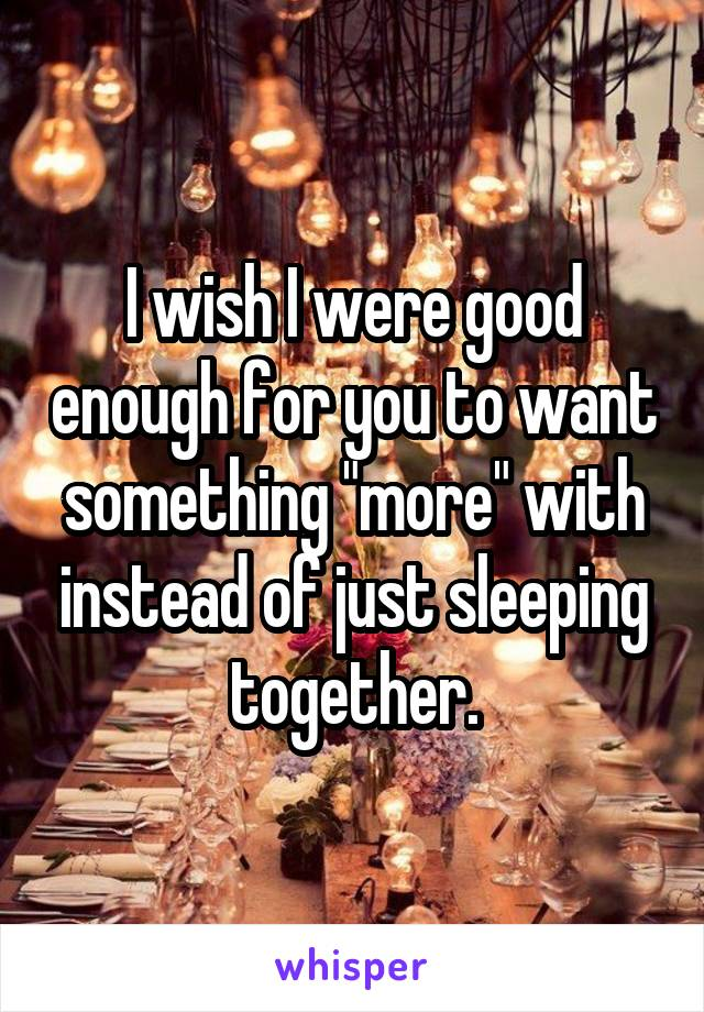 """I wish I were good enough for you to want something """"more"""" with instead of just sleeping together."""