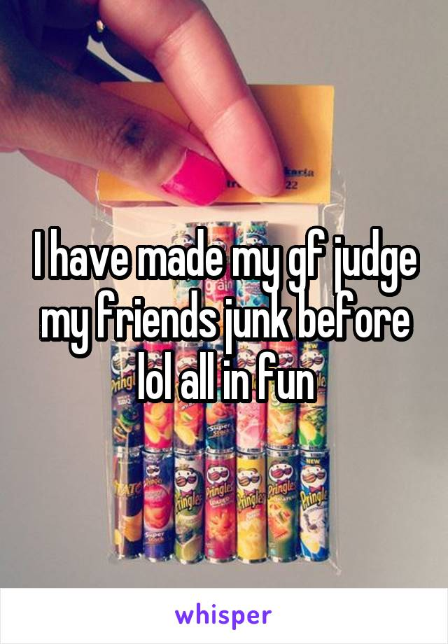 I have made my gf judge my friends junk before lol all in fun