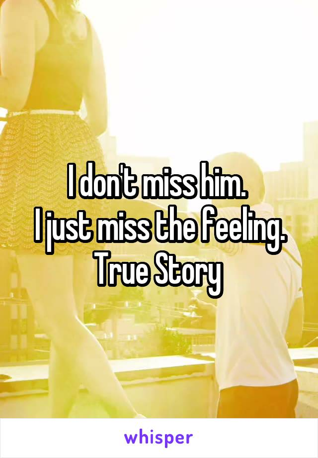 I don't miss him.  I just miss the feeling. True Story
